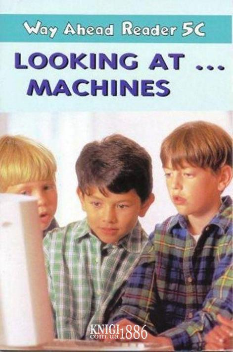 Книга для чтения - Looking At ….Machines «Way Ahead», уровень 5, Printha Ellis and Mary Bowen   Macmillan